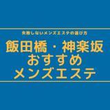 【4選】飯田橋・神楽坂でヌキあり・本番期待のメンズエステ安い順ランキング【メンエス口コミまとめ】