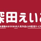 【人気6選】深田えいみのVRエロ動画おすすめAVランキング【高画質でオナホ連動】