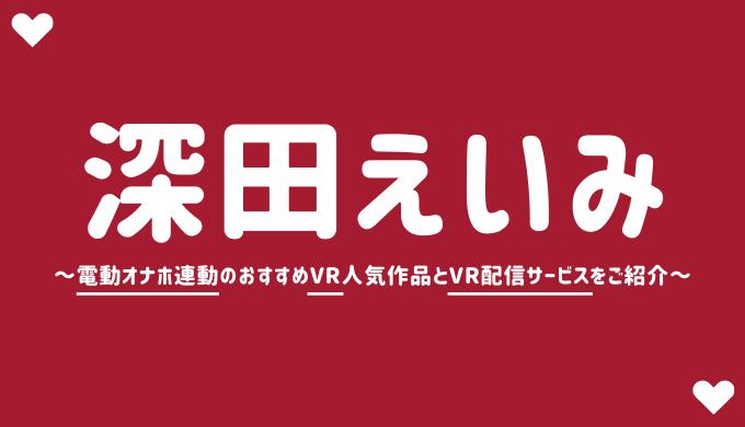 深田えいみのVRエロ動画おすすめAVランキング