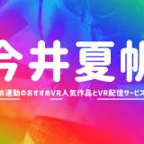 今井夏帆のVRエロ動画おすすめAVランキング【4K高画質でオナホ連動】