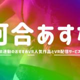 河合あすなのVRエロ動画おすすめAVランキング【4K高画質でオナホ連動】