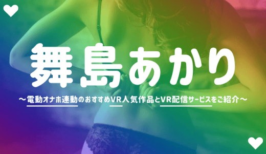 舞島あかりのVRエロ動画おすすめAVランキング【4K高画質でオナホ連動】