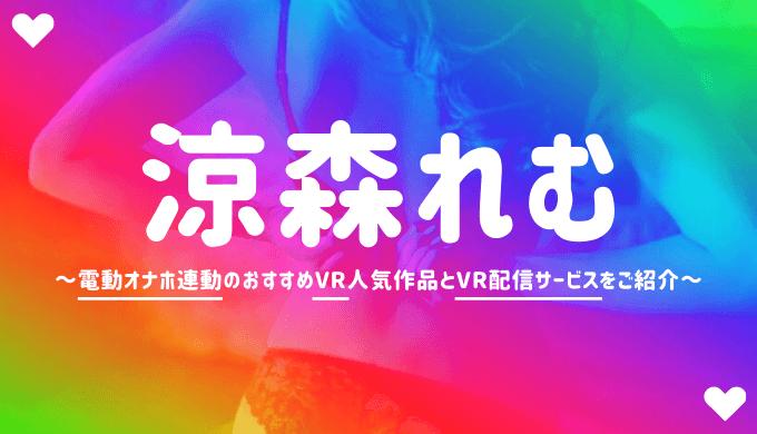 涼森れむのVRエロ動画おすすめAVランキング【4K高画質でオナホ連動】