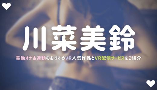 【オナホ連動】川菜美鈴のおすすめVRエロ動画3選【配信サービス比較・口コミ評判】