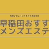 西早稲田でヌキあり期待のおすすめメンズエステ3選【口コミ体験まとめ】