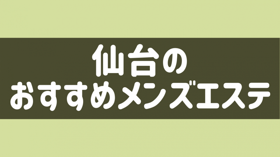 仙台でヌキあり期待のメンズエステ安い順ランキング